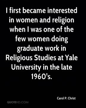 I first became interested in women and religion when I was one of the few women doing graduate work in Religious Studies at Yale University in the late 1960's.