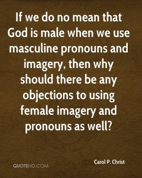 If we do no mean that God is male when we use masculine pronouns and imagery, then why should there be any objections to using female imagery and pronouns as well?