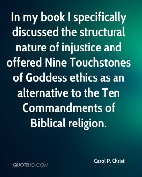 Carol P. Christ - In my book I specifically discussed the structural nature of injustice and offered Nine Touchstones of Goddess ethics as an alternative to the Ten Commandments of Biblical religion.