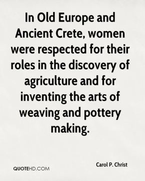 In Old Europe and Ancient Crete, women were respected for their roles in the discovery of agriculture and for inventing the arts of weaving and pottery making.