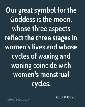 Our great symbol for the Goddess is the moon, whose three aspects reflect the three stages in women's lives and whose cycles of waxing and waning coincide with women's menstrual cycles.