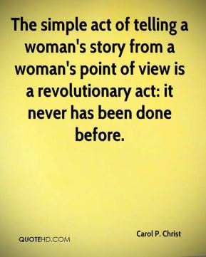 The simple act of telling a woman's story from a woman's point of view is a revolutionary act: it never has been done before.