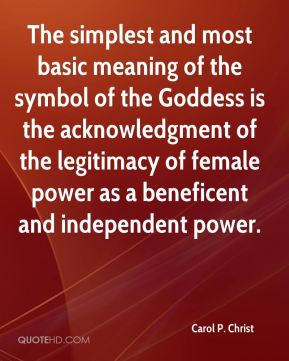 The simplest and most basic meaning of the symbol of the Goddess is the acknowledgment of the legitimacy of female power as a beneficent and independent power.