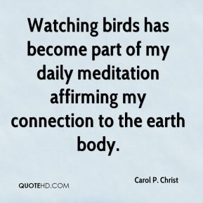 Watching birds has become part of my daily meditation affirming my connection to the earth body.