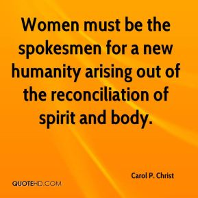Women must be the spokesmen for a new humanity arising out of the reconciliation of spirit and body.