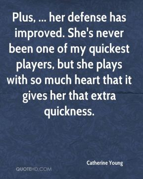Catherine Young - Plus, ... her defense has improved. She's never been one of my quickest players, but she plays with so much heart that it gives her that extra quickness.