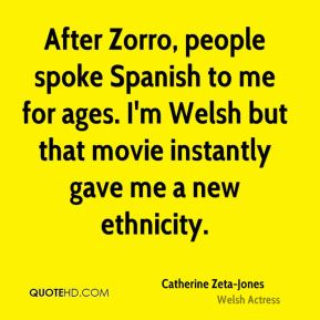 Catherine Zeta-Jones - After Zorro, people spoke Spanish to me for ages. I'm Welsh but that movie instantly gave me a new ethnicity.