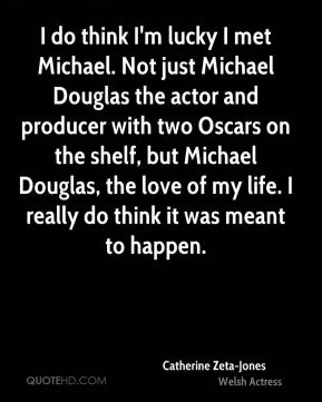 Catherine Zeta-Jones - I do think I'm lucky I met Michael. Not just Michael Douglas the actor and producer with two Oscars on the shelf, but Michael Douglas, the love of my life. I really do think it was meant to happen.