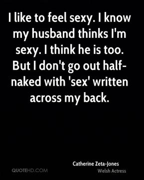 I like to feel sexy. I know my husband thinks I'm sexy. I think he is too. But I don't go out half-naked with 'sex' written across my back.