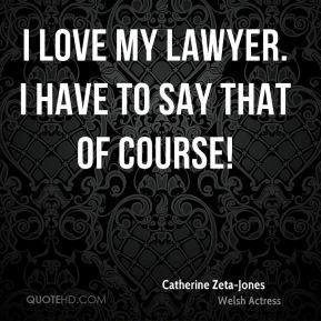 I love my lawyer. I have to say that of course!