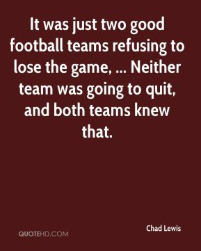 Chad Lewis - It was just two good football teams refusing to lose the game, ... Neither team was going to quit, and both teams knew that.