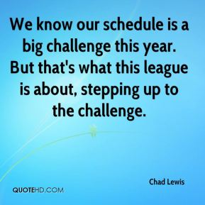 Chad Lewis - We know our schedule is a big challenge this year. But that's what this league is about, stepping up to the challenge.