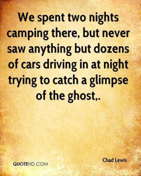 Chad Lewis - We spent two nights camping there, but never saw anything but dozens of cars driving in at night trying to catch a glimpse of the ghost.