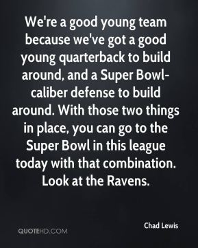 Chad Lewis - We're a good young team because we've got a good young quarterback to build around, and a Super Bowl-caliber defense to build around. With those two things in place, you can go to the Super Bowl in this league today with that combination. Look at the Ravens.