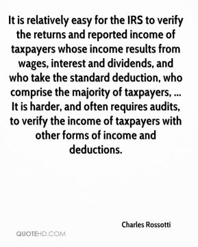Charles Rossotti - It is relatively easy for the IRS to verify the returns and reported income of taxpayers whose income results from wages, interest and dividends, and who take the standard deduction, who comprise the majority of taxpayers, ... It is harder, and often requires audits, to verify the income of taxpayers with other forms of income and deductions.