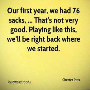 Chester Pitts - Our first year, we had 76 sacks, ... That's not very good. Playing like this, we'll be right back where we started.