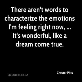 Chester Pitts - There aren't words to characterize the emotions I'm feeling right now, ... It's wonderful, like a dream come true.