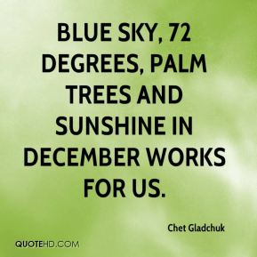 Chet Gladchuk - Blue sky, 72 degrees, palm trees and sunshine in December works for us.