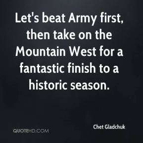 Chet Gladchuk - Let's beat Army first, then take on the Mountain West for a fantastic finish to a historic season.