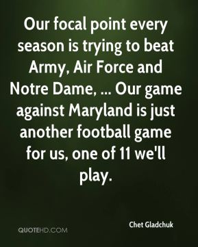 Chet Gladchuk - Our focal point every season is trying to beat Army, Air Force and Notre Dame, ... Our game against Maryland is just another football game for us, one of 11 we'll play.