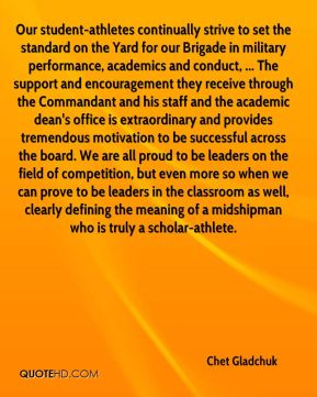 Chet Gladchuk - Our student-athletes continually strive to set the standard on the Yard for our Brigade in military performance, academics and conduct, ... The support and encouragement they receive through the Commandant and his staff and the academic dean's office is extraordinary and provides tremendous motivation to be successful across the board. We are all proud to be leaders on the field of competition, but even more so when we can prove to be leaders in the classroom as well, clearly defining the meaning of a midshipman who is truly a scholar-athlete.