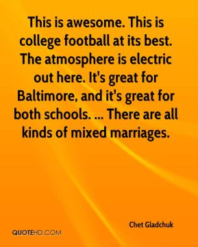 Chet Gladchuk - This is awesome. This is college football at its best. The atmosphere is electric out here. It's great for Baltimore, and it's great for both schools. ... There are all kinds of mixed marriages.