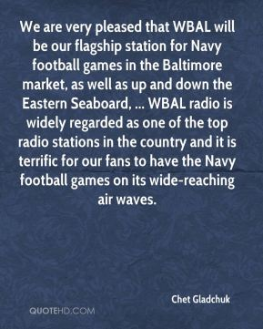 Chet Gladchuk - We are very pleased that WBAL will be our flagship station for Navy football games in the Baltimore market, as well as up and down the Eastern Seaboard, ... WBAL radio is widely regarded as one of the top radio stations in the country and it is terrific for our fans to have the Navy football games on its wide-reaching air waves.
