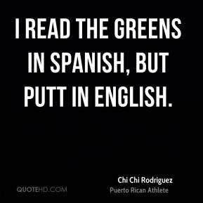 Chi Chi Rodriguez - I read the greens in Spanish, but putt in English.