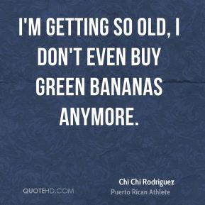 Chi Chi Rodriguez - I'm getting so old, I don't even buy green bananas anymore.