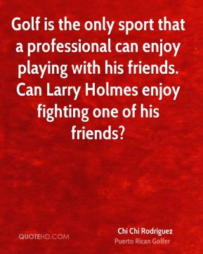 Chi Chi Rodriguez - Golf is the only sport that a professional can enjoy playing with his friends. Can Larry Holmes enjoy fighting one of his friends?