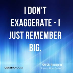 I don't exaggerate - I just remember big.