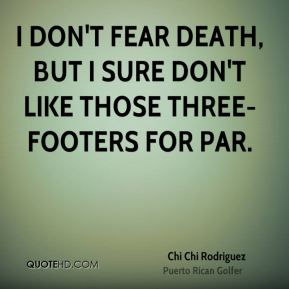 I don't fear death, but I sure don't like those three-footers for par.