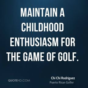 Maintain a childhood enthusiasm for the game of golf.