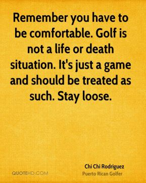 Remember you have to be comfortable. Golf is not a life or death situation. It's just a game and should be treated as such. Stay loose.