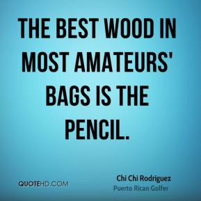 Chi Chi Rodriguez - The best wood in most amateurs' bags is the pencil.