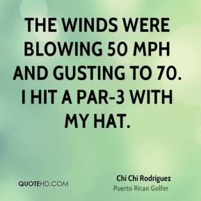 The winds were blowing 50 mph and gusting to 70. I hit a par-3 with my hat.