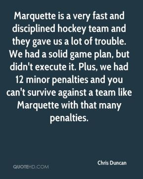 Marquette is a very fast and disciplined hockey team and they gave us a lot of trouble. We had a solid game plan, but didn't execute it. Plus, we had 12 minor penalties and you can't survive against a team like Marquette with that many penalties.
