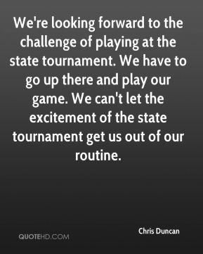 We're looking forward to the challenge of playing at the state tournament. We have to go up there and play our game. We can't let the excitement of the state tournament get us out of our routine.