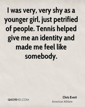 I was very, very shy as a younger girl, just petrified of people. Tennis helped give me an identity and made me feel like somebody.