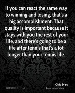 If you can react the same way to winning and losing, that's a big accomplishment. That quality is important because it stays with you the rest of your life, and there's going to be a life after tennis that's a lot longer than your tennis life.