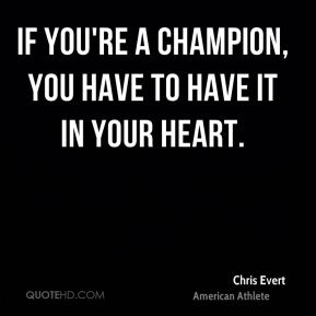 Chris Evert - If you're a champion, you have to have it in your heart.