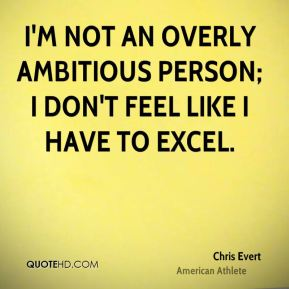 I'm not an overly ambitious person; I don't feel like I have to excel.