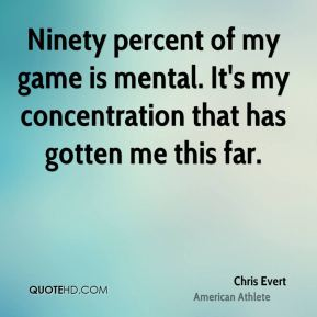 Chris Evert - Ninety percent of my game is mental. It's my concentration that has gotten me this far.