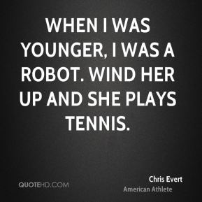 When I was younger, I was a robot. Wind her up and she plays tennis.