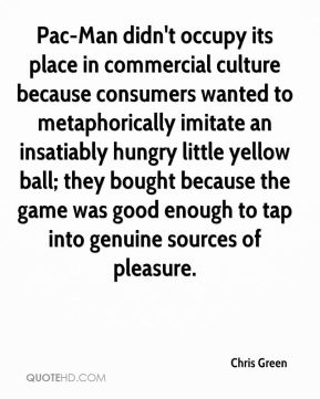 Chris Green - Pac-Man didn't occupy its place in commercial culture because consumers wanted to metaphorically imitate an insatiably hungry little yellow ball; they bought because the game was good enough to tap into genuine sources of pleasure.