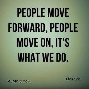 Chris Klein - People move forward, people move on, it's what we do.
