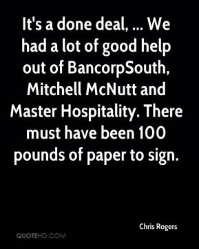 Chris Rogers - It's a done deal, ... We had a lot of good help out of BancorpSouth, Mitchell McNutt and Master Hospitality. There must have been 100 pounds of paper to sign.