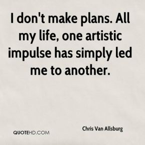 Chris Van Allsburg - I don't make plans. All my life, one artistic impulse has simply led me to another.