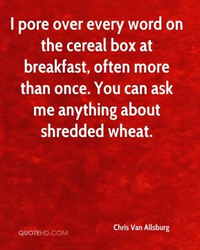 Chris Van Allsburg - I pore over every word on the cereal box at breakfast, often more than once. You can ask me anything about shredded wheat.