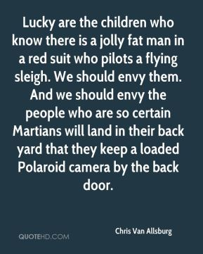 Chris Van Allsburg - Lucky are the children who know there is a jolly fat man in a red suit who pilots a flying sleigh. We should envy them. And we should envy the people who are so certain Martians will land in their back yard that they keep a loaded Polaroid camera by the back door.